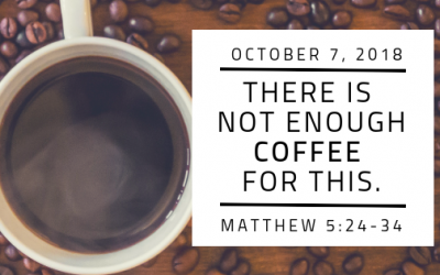October 7, 2018: There is Not Enough Coffee For This
