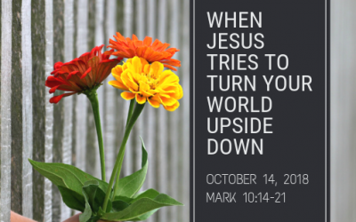 October 14, 2018: When Jesus Tries to Turn Your World Upside Down